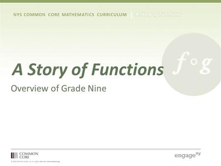 © 2012 Common Core, Inc. All rights reserved. commoncore.org NYS COMMON CORE MATHEMATICS CURRICULUM A Story of Functions Overview of Grade Nine.