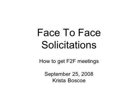 Face To Face Solicitations How to get F2F meetings September 25, 2008 Krista Boscoe.