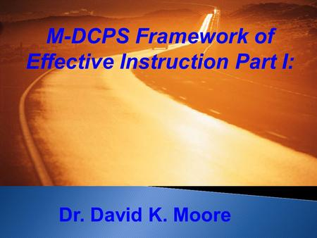 M-DCPS Framework of Effective Instruction Part I: Dr. David K. Moore.