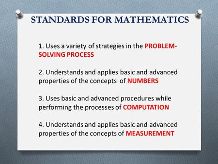 STANDARDS FOR MATHEMATICS 1. Uses a variety of strategies in the PROBLEM- SOLVING PROCESS 2. Understands and applies basic and advanced properties of the.