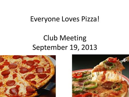 Everyone Loves Pizza! Club Meeting September 19, 2013.
