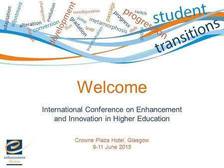 International Conference on Enhancement and Innovation in Higher Education Crowne Plaza Hotel, Glasgow 9-11 June 2015 Welcome.