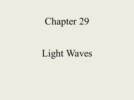 Chapter 29 Light Waves In this chapter we will study Huygens' Principle Diffraction Interference Polarization Holography.