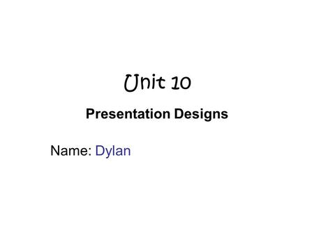 Unit 10 Presentation Designs Name: Dylan. Scenario Mrs Miller & Mrs Craig would like to have a presentation of the College. –Single document. For year.