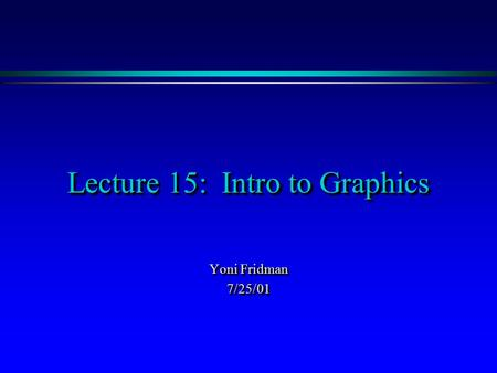 Lecture 15: Intro to Graphics Yoni Fridman 7/25/01 7/25/01.