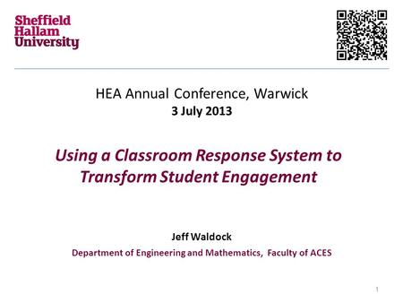 Using a Classroom Response System to Transform Student Engagement HEA Annual Conference, Warwick 3 July 2013 Jeff Waldock Department of Engineering and.