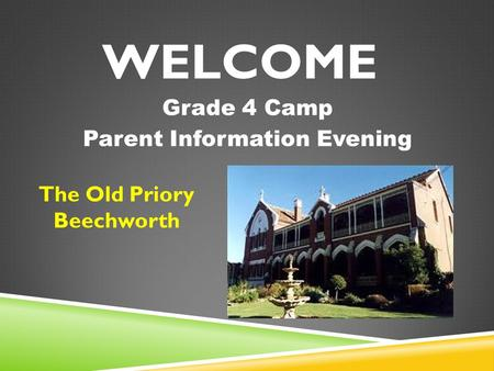 WELCOME Grade 4 Camp Parent Information Evening The Old Priory Beechworth.