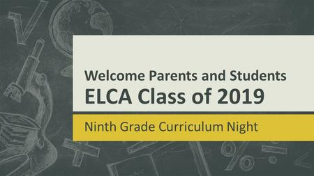Welcome Parents and Students ELCA Class of 2019 Ninth Grade Curriculum Night.