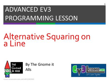 Alternative Squaring on a Line ADVANCED EV3 PROGRAMMING LESSON ©2015 EV3Lessons.com, Last edit 1/29/2015 1 By The Gnome it Alls.