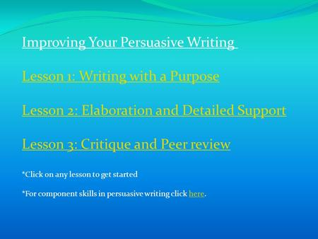 Improving Your Persuasive Writing Lesson 1: Writing with a Purpose Lesson 2: Elaboration and Detailed Support Lesson 3: Critique and Peer review *Click.