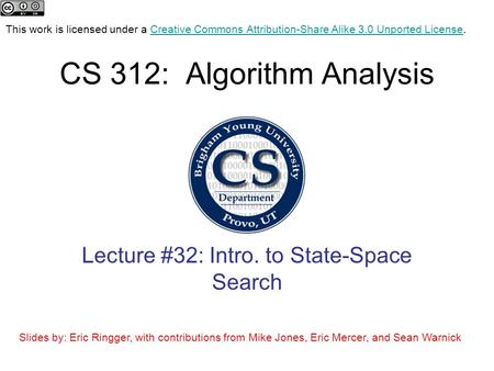CS 312: Algorithm Analysis Lecture #32: Intro. to State-Space Search This work is licensed under a Creative Commons Attribution-Share Alike 3.0 Unported.