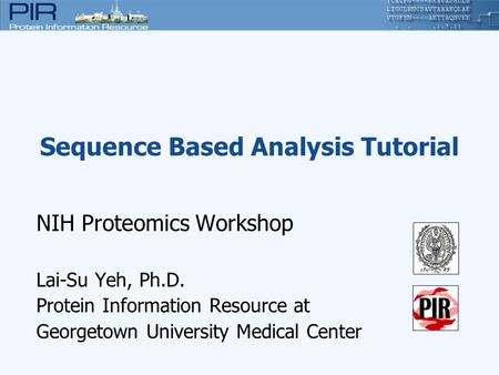 Sequence Based Analysis Tutorial NIH Proteomics Workshop Lai-Su Yeh, Ph.D. Protein Information Resource at Georgetown University Medical Center.