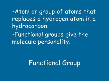 Functional Group Atom or group of atoms that replaces a hydrogen atom in a hydrocarbon. Functional groups give the molecule personality.