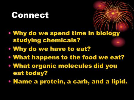 Connect Why do we spend time in biology studying chemicals? Why do we have to eat? What happens to the food we eat? What organic molecules did you eat.