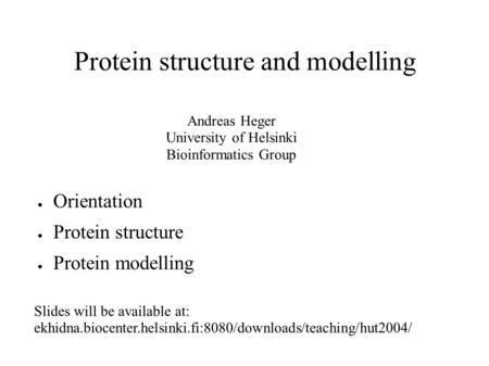 Protein structure and modelling ● Orientation ● Protein structure ● Protein modelling Andreas Heger University of Helsinki Bioinformatics Group Slides.