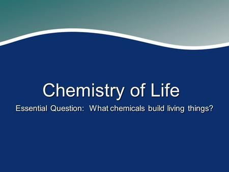 Chemistry of Life Essential Question: What chemicals build living things?