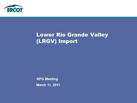 March 11, 2011 RPG Meeting Lower Rio Grande Valley (LRGV) Import.