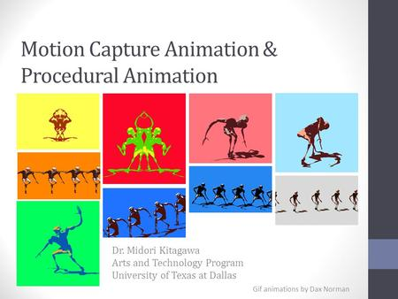 Motion Capture Animation & Procedural Animation Dr. Midori Kitagawa Arts and Technology Program University of Texas at Dallas Gif animations by Dax Norman.