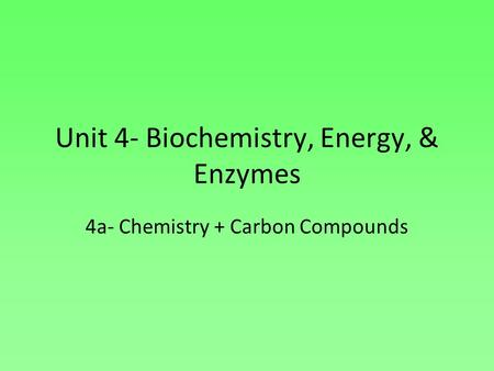 Unit 4- Biochemistry, Energy, & Enzymes 4a- Chemistry + Carbon Compounds.