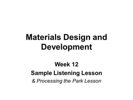 Materials Design and Development Week 12 Sample Listening Lesson & Processing the Park Lesson.