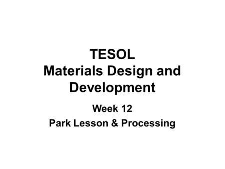 TESOL Materials Design and Development Week 12 Park Lesson & Processing.