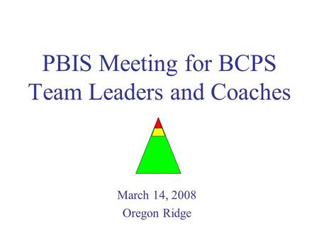 PBIS Meeting for BCPS Team Leaders and Coaches March 14, 2008 Oregon Ridge.