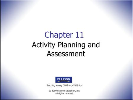 Teaching Young Children, 4 th Edition © 2009 Pearson Education, Inc. All rights reserved. Chapter 11 Activity Planning and Assessment.