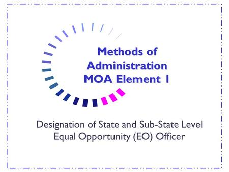 Methods of Administration MOA Element 1 Designation of State and Sub-State Level Equal Opportunity (EO) Officer.