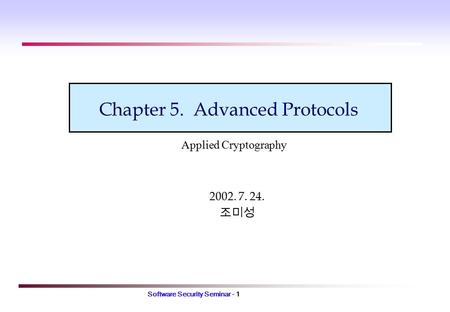 Software Security Seminar - 1 Chapter 5. Advanced Protocols 2002. 7. 24. 조미성 Applied Cryptography.