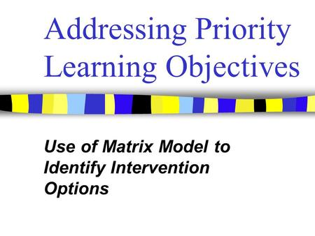 Addressing Priority Learning Objectives Use of Matrix Model to Identify Intervention Options.