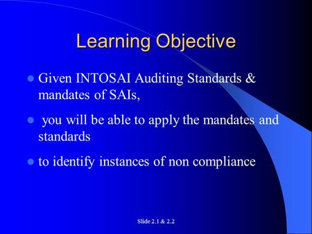 Slide 2.1 & 2.2 Learning Objective Given INTOSAI Auditing Standards & mandates of SAIs, you will be able to apply the mandates and standards to identify.
