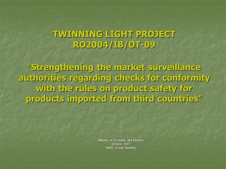 "TWINNING LIGHT PROJECT RO2004/IB/OT-09 ""Strengthening the market surveillance authorities regarding checks for conformity with the rules on product safety."