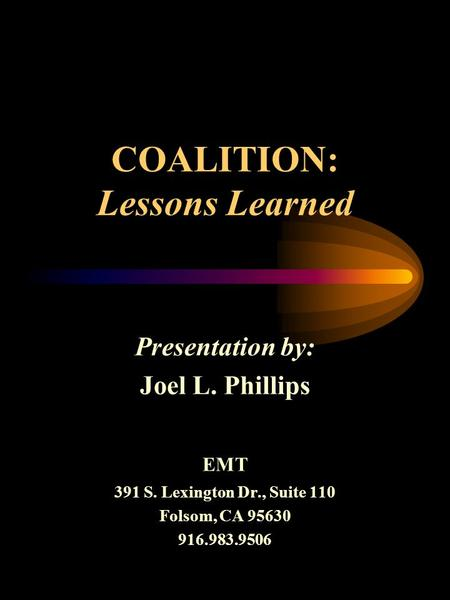 COALITION: Lessons Learned Presentation by: Joel L. Phillips EMT 391 S. Lexington Dr., Suite 110 Folsom, CA 95630 916.983.9506.