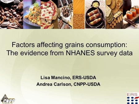 Factors affecting grains consumption: The evidence from NHANES survey data Lisa Mancino, ERS-USDA Andrea Carlson, CNPP-USDA.