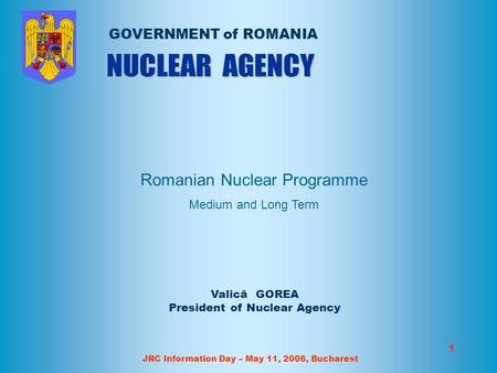JRC Information Day – May 11, 2006, Bucharest 1 Valică GOREA President of Nuclear Agency GOVERNMENT of ROMANIA Romanian Nuclear Programme Medium and Long.