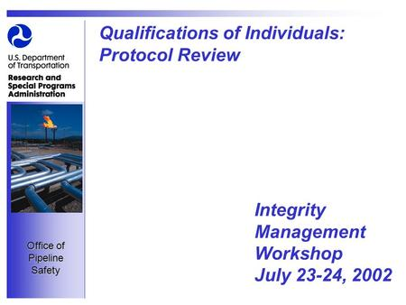 Office of Pipeline Safety Qualifications of Individuals: Protocol Review Integrity Management Workshop July 23-24, 2002.