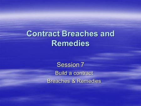 Contract Breaches and Remedies Session 7 Build a contract Breaches & Remedies.