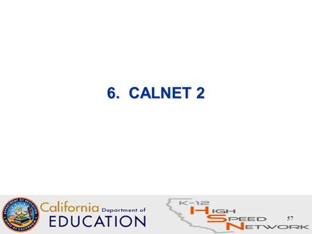 57 6. CALNET 2. 58 CALNET 2 - What is it and how does it fit with E-rate? Contract (s) held and administered by State –CALNET 2 Contract effective date: