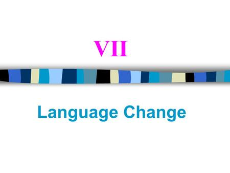 VII Language Change 7.1 Introduction All languages change through time, though they do so rather slowly. The changes can be found in the phonology, morphology,