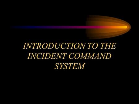 INTRODUCTION TO THE INCIDENT COMMAND SYSTEM. OBJECTIVE Module 5 Overview Define the need for a management system to be used at emergency incidents and.
