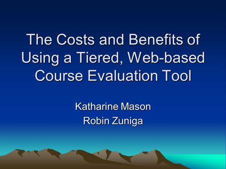 The Costs and Benefits of Using a Tiered, Web-based Course Evaluation Tool Katharine Mason Robin Zuniga.