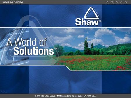 Track # SHAW ENVIRONMENTAL © 2006 The Shaw Group 4171 Essen Lane Baton Rouge LA 70809 USA.
