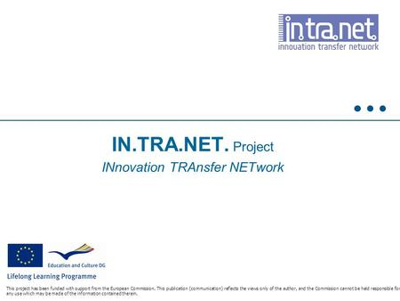IN.TRA.NET. Project INnovation TRAnsfer NETwork This project has been funded with support from the European Commission. This publication (communication)