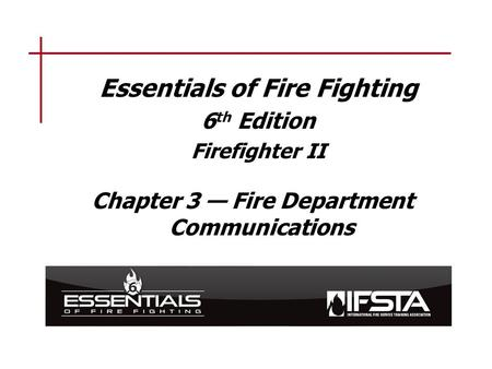 Essentials of Fire Fighting 6 th Edition Firefighter II Chapter 3 — Fire Department Communications.