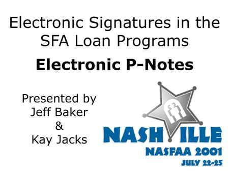 Electronic Signatures in the SFA Loan Programs Electronic P-Notes Presented by Jeff Baker & Kay Jacks.