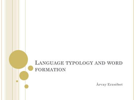 L ANGUAGE TYPOLOGY AND WORD FORMATION Árvay Erzsébet.