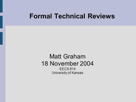 Formal Technical Reviews Matt Graham 18 November 2004 EECS 814 University of Kansas.