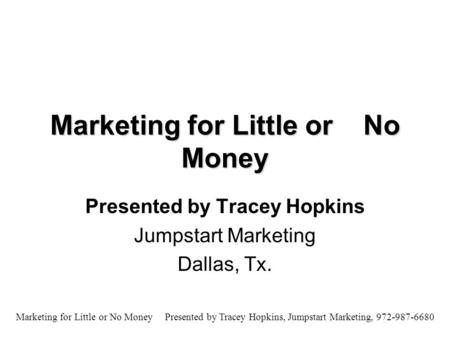 Marketing for Little or No Money Presented by Tracey Hopkins, Jumpstart Marketing, 972-987-6680 Marketing for Little or No Money Presented by Tracey Hopkins.