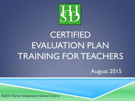 CERTIFIED EVALUATION PLAN TRAINING FOR TEACHERS August 2015 ©2015 Harlan Independent School District.