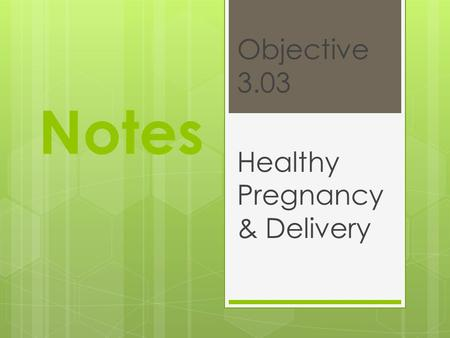 Notes Objective 3.03 Healthy Pregnancy & Delivery.